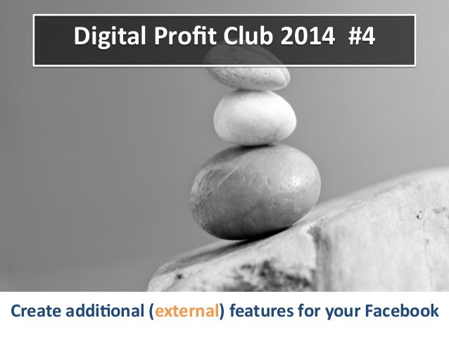 Digital	   Profit	   Club	   2014	   	   #4	    Create	   addi6onal	   (external)	   features	   for	   your	   Facebook	  ...