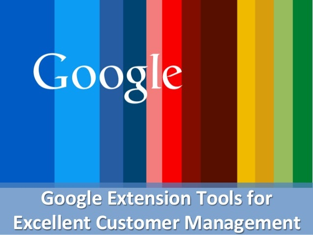 Google  Extension  Tools  for   Excellent  Customer  Management