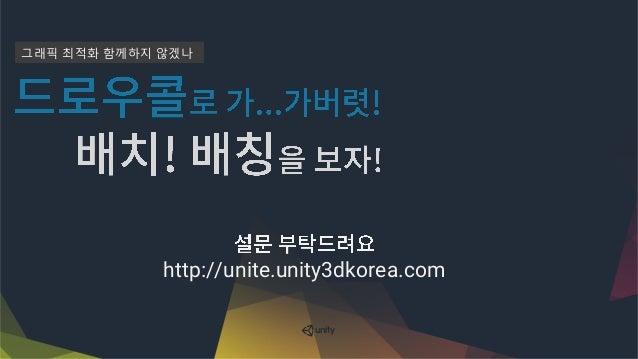 그래픽 최적화로 가...가버렷! (부제: 배치! 배칭을 보자!) , Batch! Let's take a look at Batching! - Unite Seoul 2016 Slide 2