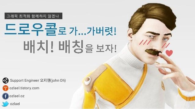 그래픽 최적화로 가...가버렷! (부제: 배치! 배칭을 보자!) , Batch! Let's take a look at Batching! - Unite Seoul 2016 Slide 3