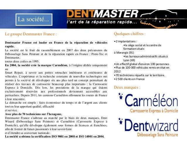 La société...Le groupe Dentmaster France :Dentmaster France est leader en France de la réparation de véhiculesrapide.La so...