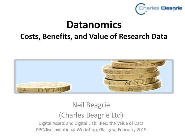 Datanomics Costs, Benefits, and Value of Research Data Neil Beagrie (Charles Beagrie Ltd) Digital Assets and Digital Liabi...