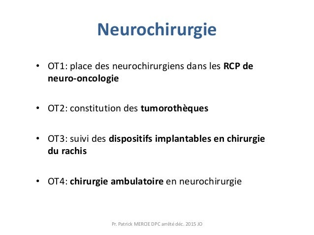 Neurochirurgie • OT1: place des neurochirurgiens dans les RCP de neuro-oncologie • OT2: constitution des tumorothèques • O...