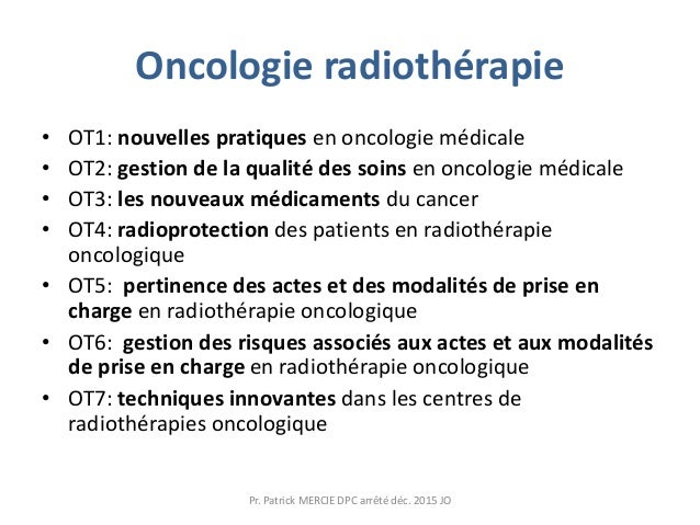 Oncologie radiothérapie • OT1: nouvelles pratiques en oncologie médicale • OT2: gestion de la qualité des soins en oncolog...