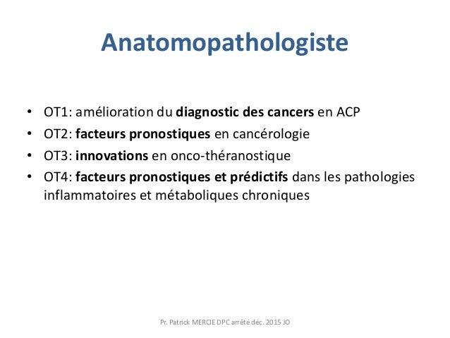 Anatomopathologiste • OT1: amélioration du diagnostic des cancers en ACP • OT2: facteurs pronostiques en cancérologie • OT...