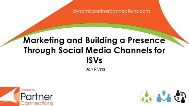 dynamicpartnerconnections.com Marketing and Building a Presence Through Social Media Channels for ISVs Jon Rivers