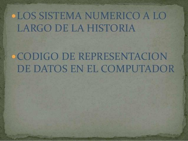 LOS SISTEMA NUMERICO A LO  LARGO DE LA HISTORIA  CODIGO DE REPRESENTACION  DE DATOS EN EL COMPUTADOR