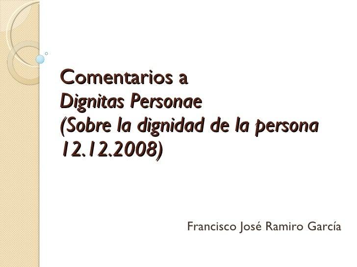 Comentarios a  Dignitas Personae (Sobre la dignidad de la persona 12.12.2008) Francisco José Ramiro García