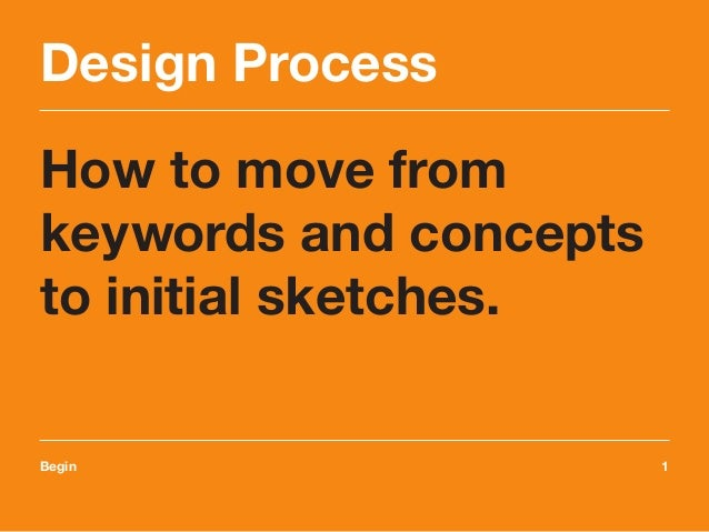 Design Process How to move from keywords and concepts to initial sketches. Begin	1