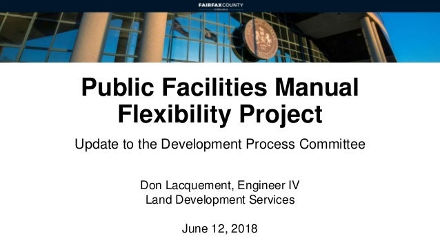 Public Facilities Manual Flexibility Project Update to the Development Process Committee Don Lacquement, Engineer IV Land ...