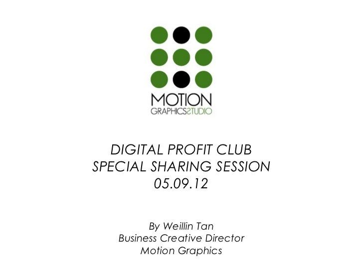 DIGITAL PROFIT CLUBSPECIAL SHARING SESSION         05.09.12         By Weillin Tan   Business Creative Director        Mot...