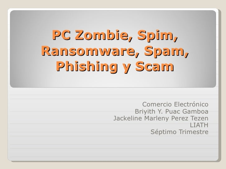 PC Zombie, Spim, Ransomware, Spam, Phishing y Scam Comercio Electrónico Briyith Y. Puac Gamboa Jackeline Marleny Perez Tez...