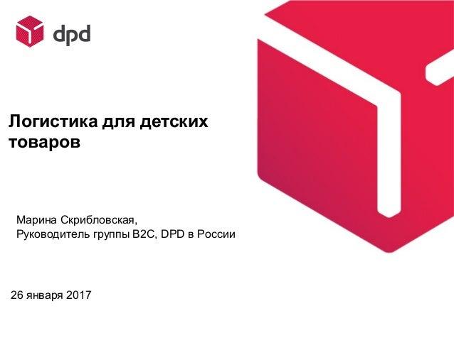 26 января 2017 Логистика для детских товаров Марина Скрибловская, Руководитель группы B2C, DPD в России