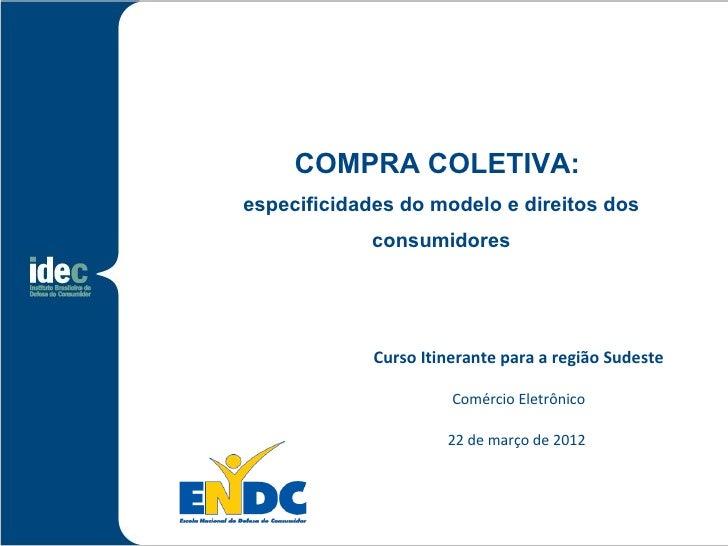 COMPRA COLETIVA:especificidades do modelo e direitos dos             consumidores             Curso Itinerante para a regi...