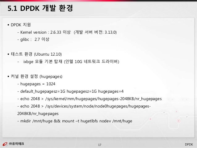 ㈜유미테크17㈜유미테크 DPDK  DPDK 지원 - Kernel version : 2.6.33 이상 (개발 서버 버전: 3.13.0) - glibc : 2.7 이상  테스트 환경 (Ubuntu 12.10) - ixb...