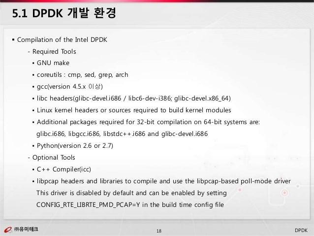 ㈜유미테크18㈜유미테크 DPDK  Compilation of the Intel DPDK - Required Tools • GNU make • coreutils : cmp, sed, grep, arch • gcc(ver...
