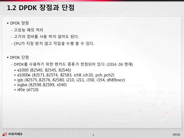 ㈜유미테크5㈜유미테크 DPDK  DPDK 장점 - 고성능 패킷 처리 - 고가의 장비를 사용 하지 않아도 된다. - CPU가 지장 받지 않고 작업을 수행 할 수 있다.  DPDK 단점 - DPDK를 사용하기 위한 랜카...