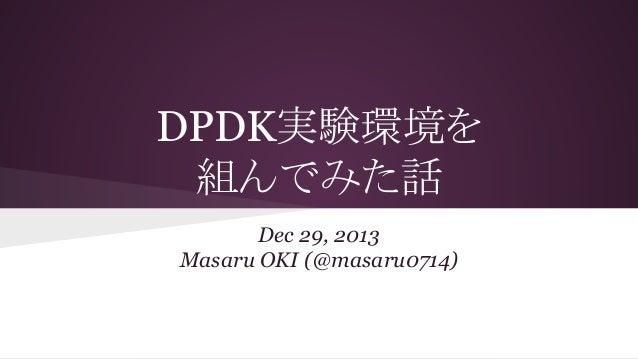 DPDK実験環境を 組んでみた話 Dec 29, 2013 Masaru OKI (@masaru0714)