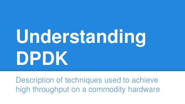Understanding DPDK Description of techniques used to achieve high throughput on a commodity hardware