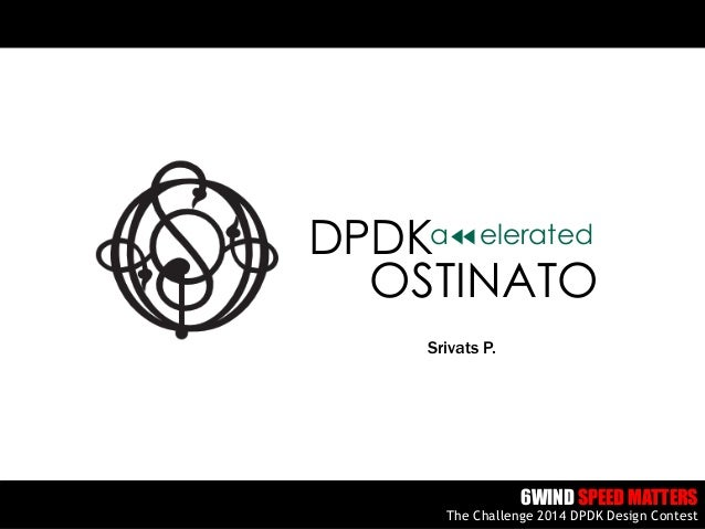 http://ostinato.org/ Srivats P. 6WIND SPEED MATTERS The Challenge 2014 DPDK Design Contest OSTINATO DPDKa elerated
