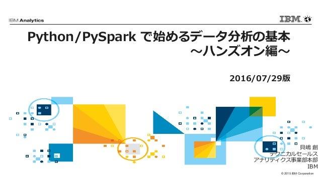 © 2015 IBM Corporation Python/PySpark で始めるデータ分析の基本 〜ハンズオン編〜 2016/07/29版 ⾙嶋 創 テクニカルセールス アナリティクス事業部本部 IBM