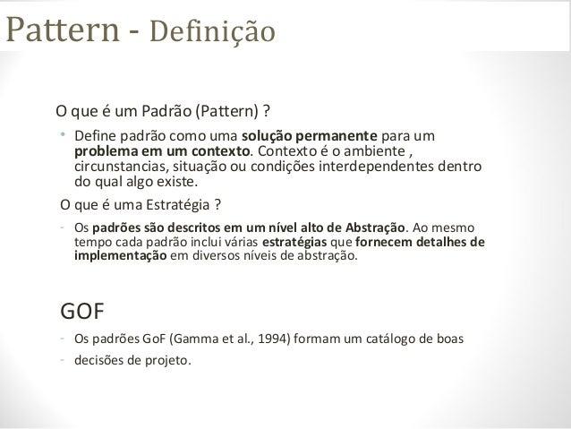 Pattern - Definição O que é um Padrão (Pattern) ? • Define padrão como uma solução permanente para um problema em um conte...