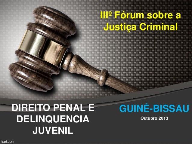 DIREITO PENAL E DELINQUENCIA JUVENIL IIIº Fórum sobre a Justiça Criminal Outubro 2013 GUINÉ-BISSAU