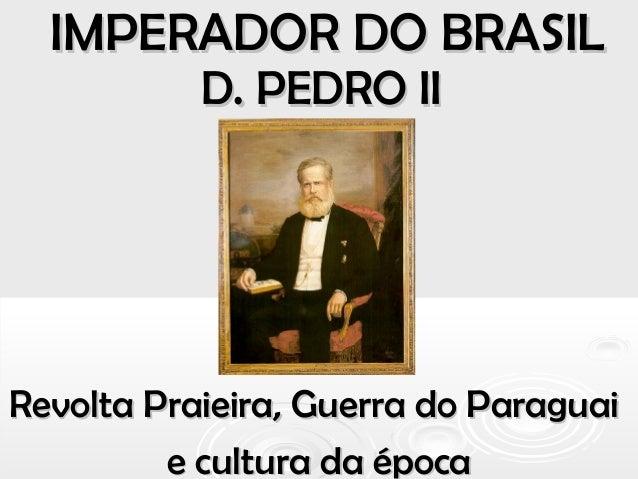 IMPERADOR DO BRASILIMPERADOR DO BRASIL D. PEDRO IID. PEDRO II Revolta Praieira, Guerra do ParaguaiRevolta Praieira, Guerra...