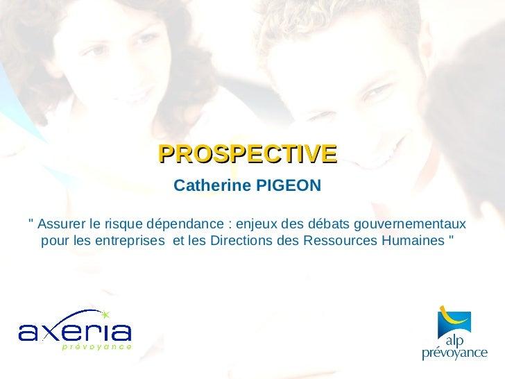 """<ul><li>PROSPECTIVE </li></ul><ul><li>Catherine PIGEON </li></ul><ul><ul><li>"""" Assurer le risque dépendance : enjeux ..."""