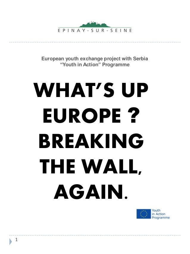 "European youth exchange project with Serbia ""Youth in Action"" Programme WHAT'S UP EUROPE ? BREAKING THE WALL, AGAIN. 1"
