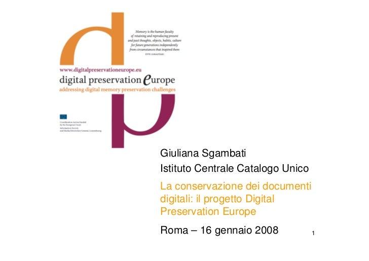 Giuliana Sgambati Istituto Centrale Catalogo Unico La conservazione dei documenti digitali: il progetto Digital Preservati...