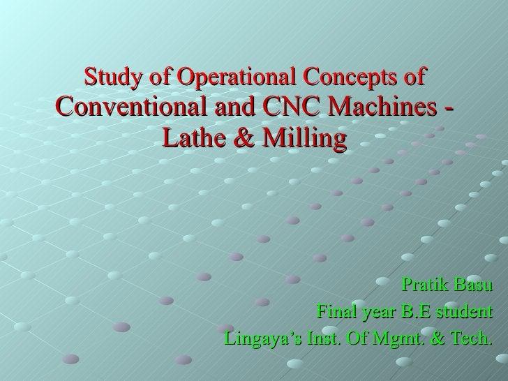 Study of Operational Concepts of  Conventional and CNC Machines - Lathe & Milling Pratik Basu Final year B.E student Linga...