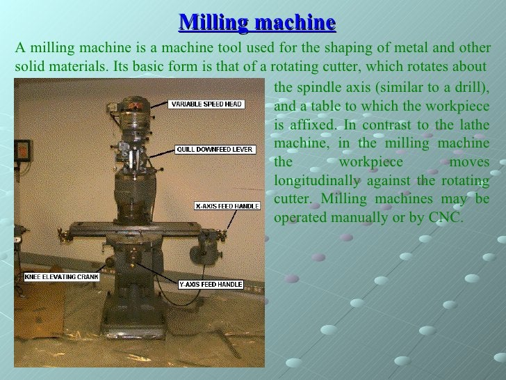 Milling machine A milling machine is a machine tool used for the shaping of metal and other solid materials. Its basic for...