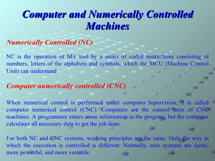 Computer and Numerically Controlled Machines Numerically Controlled (NC) NC is the operation of M/c tool by a series of co...