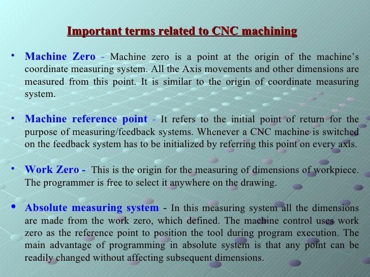 Important terms related to CNC machining   <ul><li>Machine Zero  -  Machine zero is a point at the origin of the machine's...