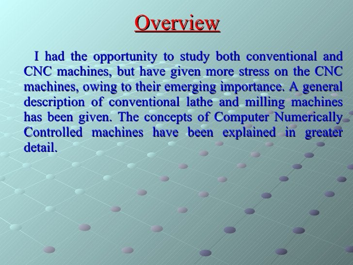 Overview <ul><li>I had the opportunity to study both conventional and CNC machines, but have given more stress on the CNC ...