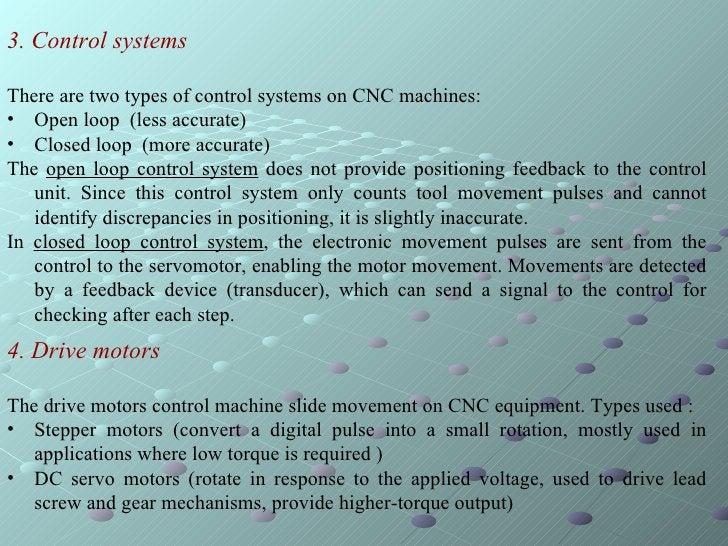 <ul><li>3. Control systems </li></ul><ul><li>There are two types of control systems on CNC machines:  </li></ul><ul><li>Op...