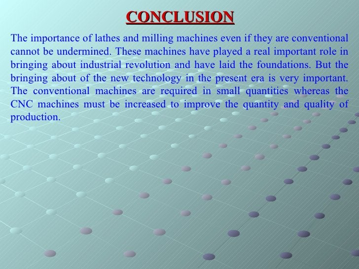 CONCLUSION The importance of lathes and milling machines even if they are conventional cannot be undermined. These machine...