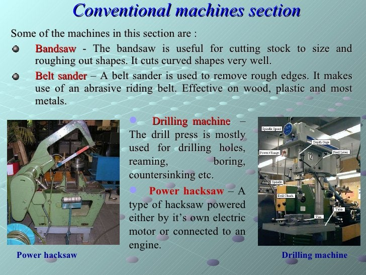 Conventional machines section <ul><li>Some of the machines in this section are :  </li></ul><ul><li>Bandsaw  - The bandsaw...