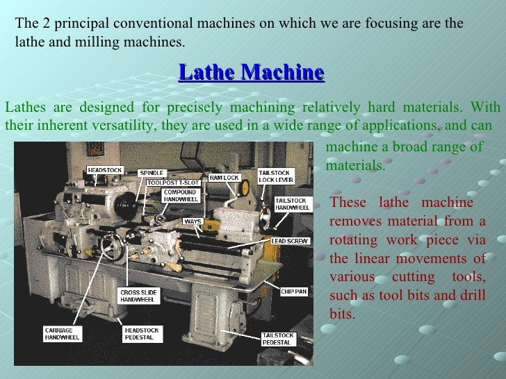 Lathe Machine The 2 principal conventional machines on which we are focusing are the lathe and milling machines. Lathes ar...