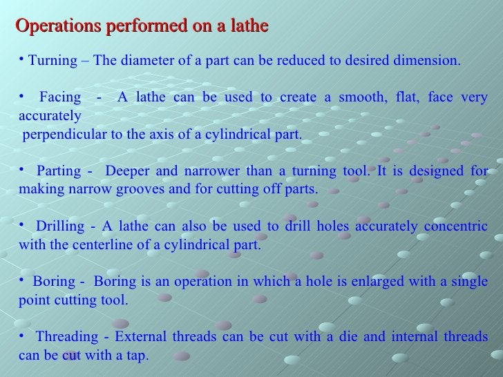 Operations performed on a lathe <ul><li>Turning – The diameter of a part can be reduced to desired dimension. </li></ul><u...