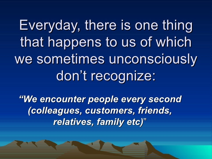 "Everyday, there is one thing that happens to us of which we sometimes unconsciously don't recognize: "" We encounter people..."