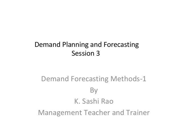 Demand Planning and Forecasting Session 3  Demand Forecasting Methods-1 By K. Sashi Rao Management Teacher and Trainer