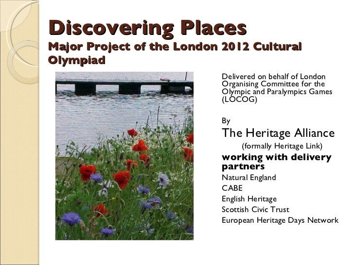 Discovering Places Major Project of the London 2012 Cultural Olympiad <ul><li>Delivered on behalf of London Organising Com...