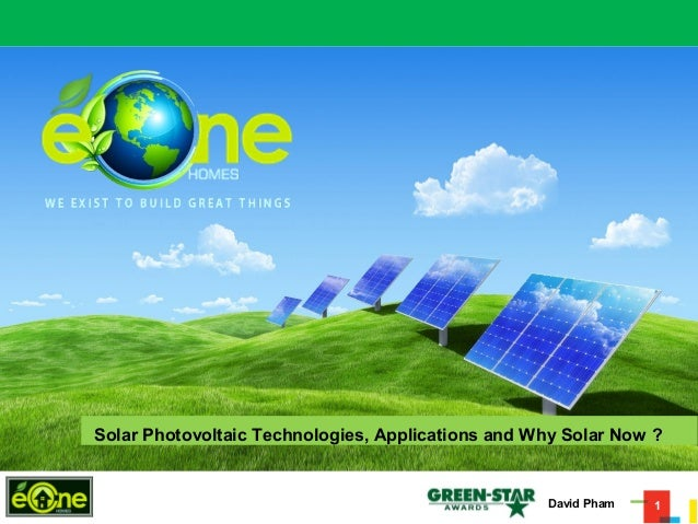 1 Solar Photovoltaic Technologies, Applications and Why Solar Now ? David Pham
