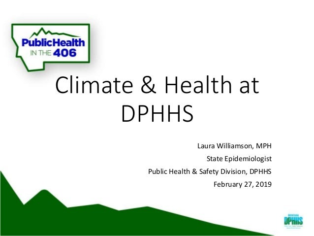 Climate & Health at DPHHS Laura Williamson, MPH State Epidemiologist Public Health & Safety Division, DPHHS February 27, 2...