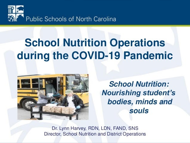 School Nutrition Operations during the COVID-19 Pandemic School Nutrition: Nourishing student's bodies, minds and souls Dr...