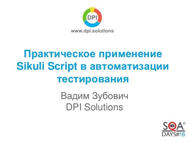 Практическое применение  Sikuli Script в автоматизации  тестирования  Вадим Зубович  DPI Solutions