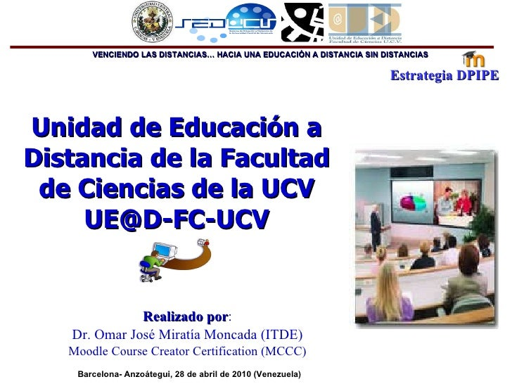Unidad de Educación a Distancia de la Facultad de Ciencias de la UCV [email_address] Realizado por : Dr.  Omar José Miratí...