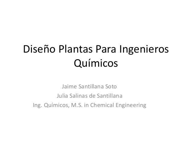 Diseño Plantas Para Ingenieros Químicos Jaime Santillana Soto Julia Salinas de Santillana Ing. Químicos, M.S. in Chemical ...